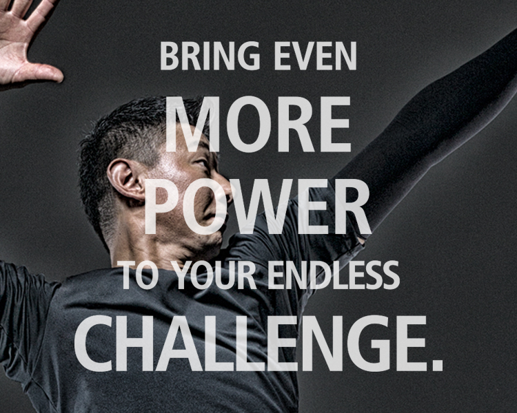 BRING EVEN  MORE  POWER  TO YOUR ENDLESS CHALLENGE.